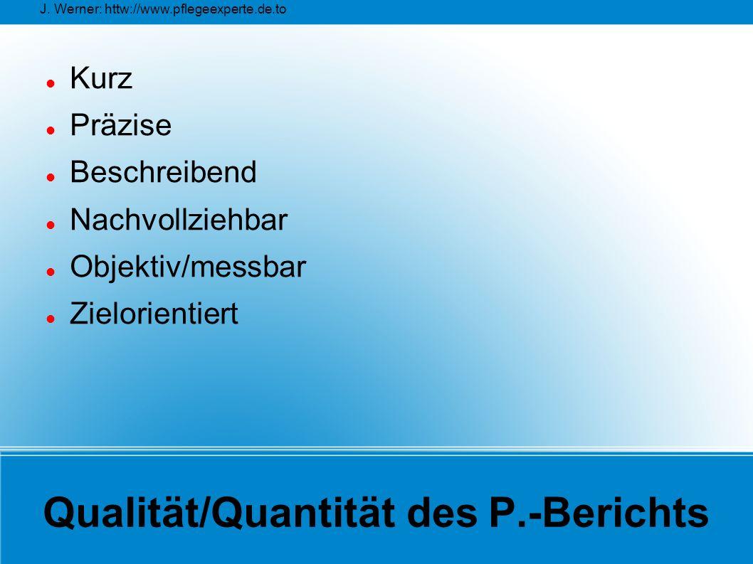 J. Werner: httw://www.pflegeexperte.de.to Qualität/Quantität des P.-Berichts Kurz Präzise Beschreibend Nachvollziehbar Objektiv/messbar Zielorientiert