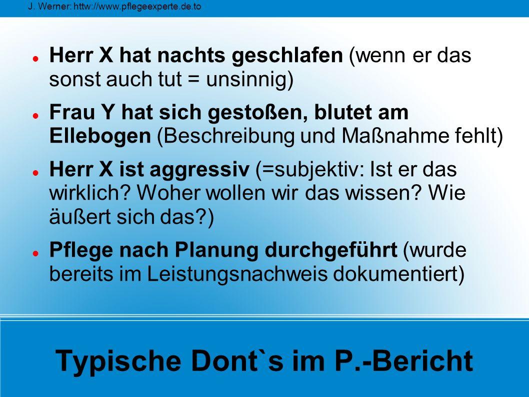 J. Werner: httw://www.pflegeexperte.de.to Typische Dont`s im P.-Bericht Herr X hat nachts geschlafen (wenn er das sonst auch tut = unsinnig) Frau Y ha