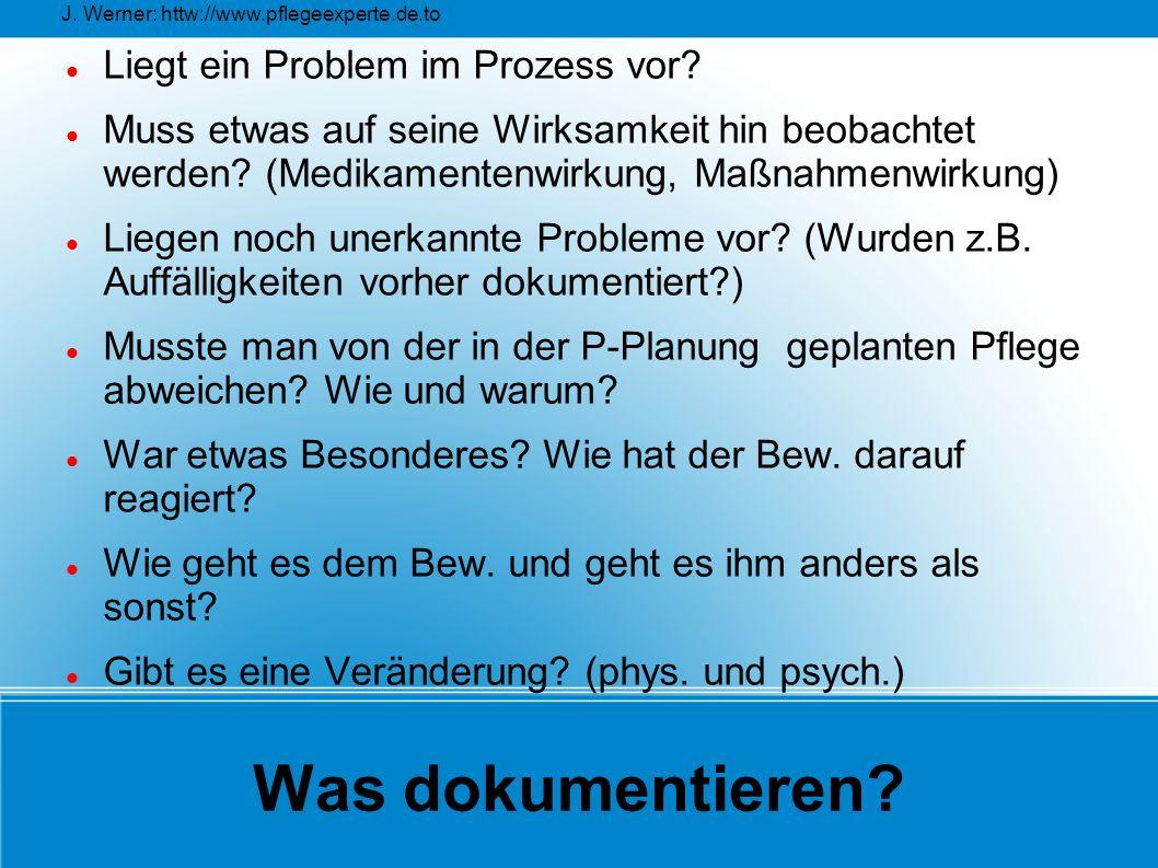 J. Werner: httw://www.pflegeexperte.de.to Was dokumentieren? Liegt ein Problem im Prozess vor? Muss etwas auf seine Wirksamkeit hin beobachtet werden?