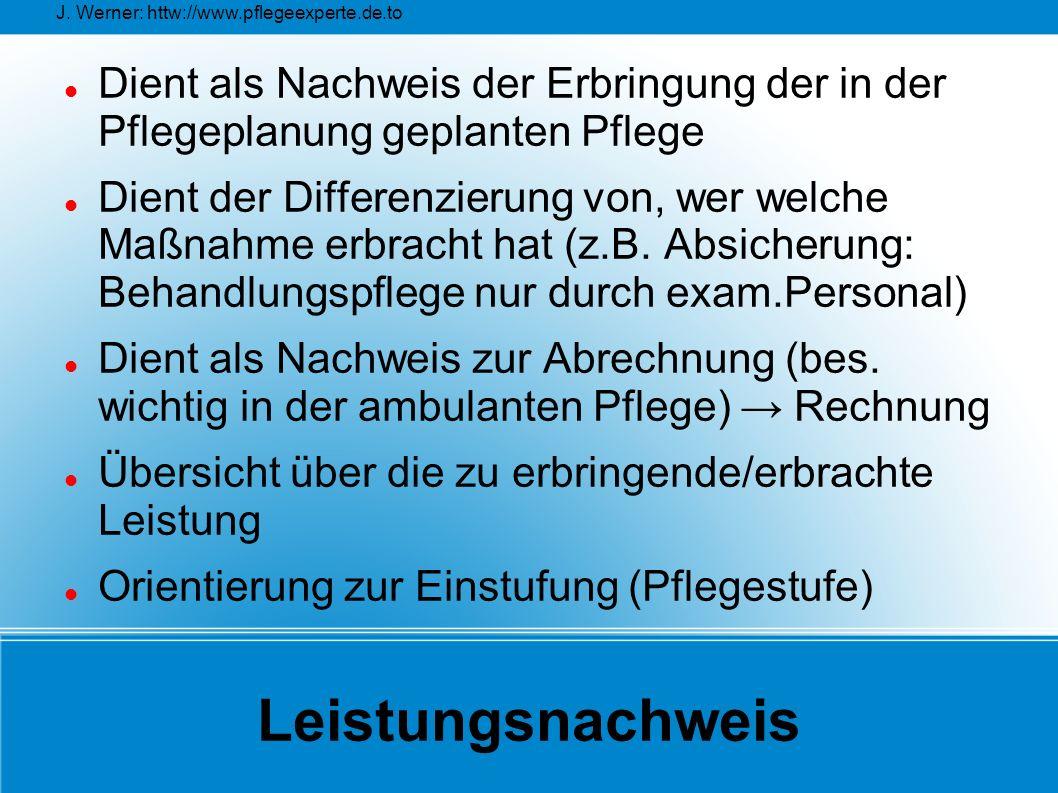 J. Werner: httw://www.pflegeexperte.de.to Leistungsnachweis Dient als Nachweis der Erbringung der in der Pflegeplanung geplanten Pflege Dient der Diff