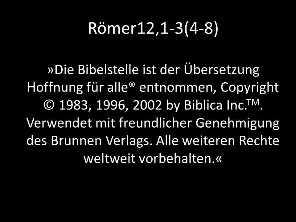 Römer12,1-3(4-8) »Die Bibelstelle ist der Übersetzung Hoffnung für alle® entnommen, Copyright © 1983, 1996, 2002 by Biblica Inc.