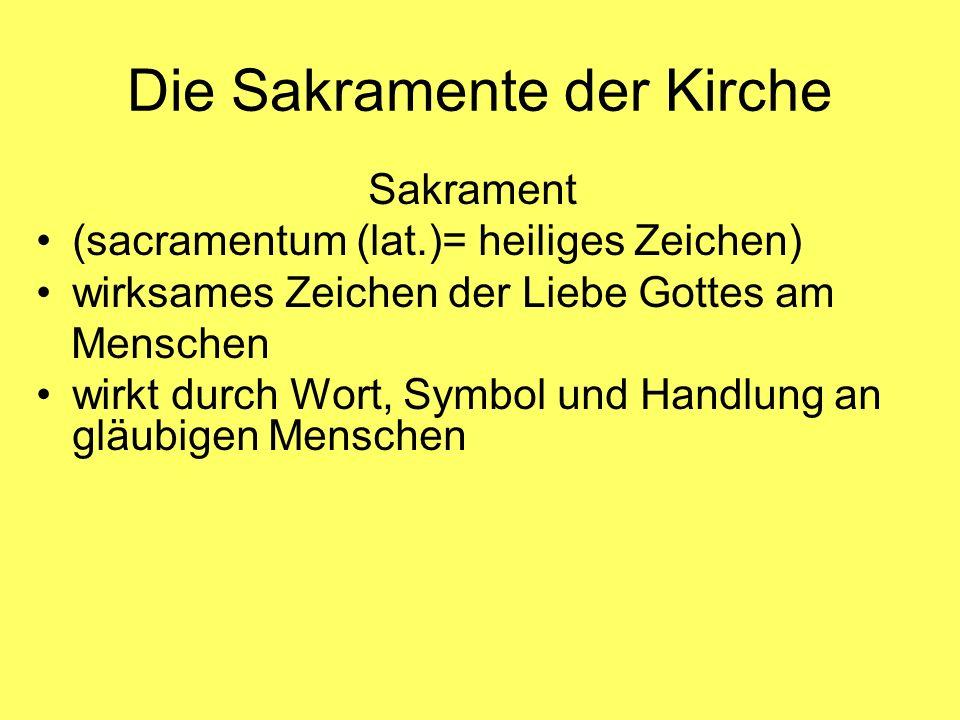 Die Sakramente der Kirche Sakrament (sacramentum (lat.)= heiliges Zeichen) wirksames Zeichen der Liebe Gottes am Menschen wirkt durch Wort, Symbol und