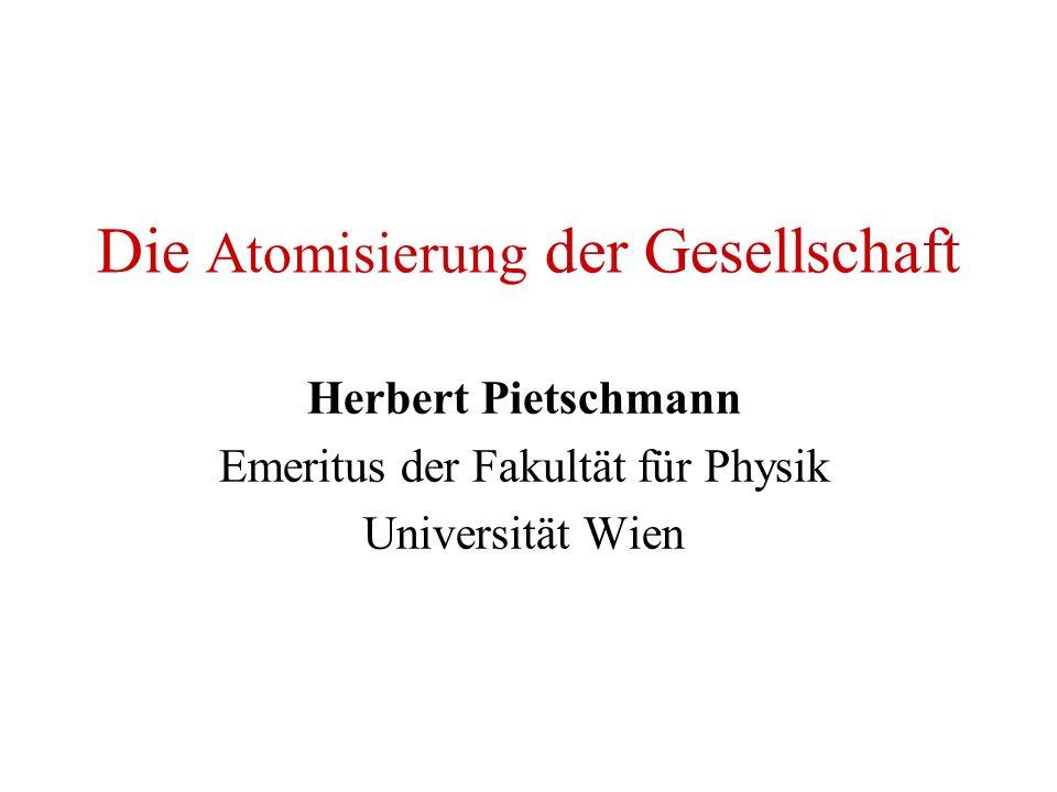 Die Atomisierung der Gesellschaft Herbert Pietschmann Emeritus der Fakultät für Physik Universität Wien