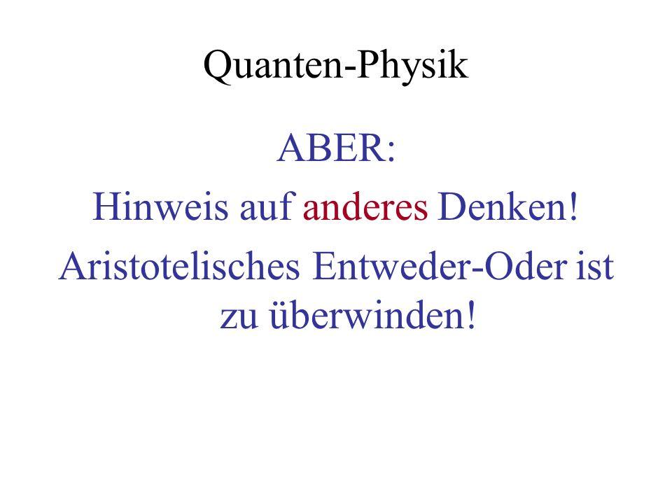 Quanten-Physik ABER: Hinweis auf anderes Denken! Aristotelisches Entweder-Oder ist zu überwinden!