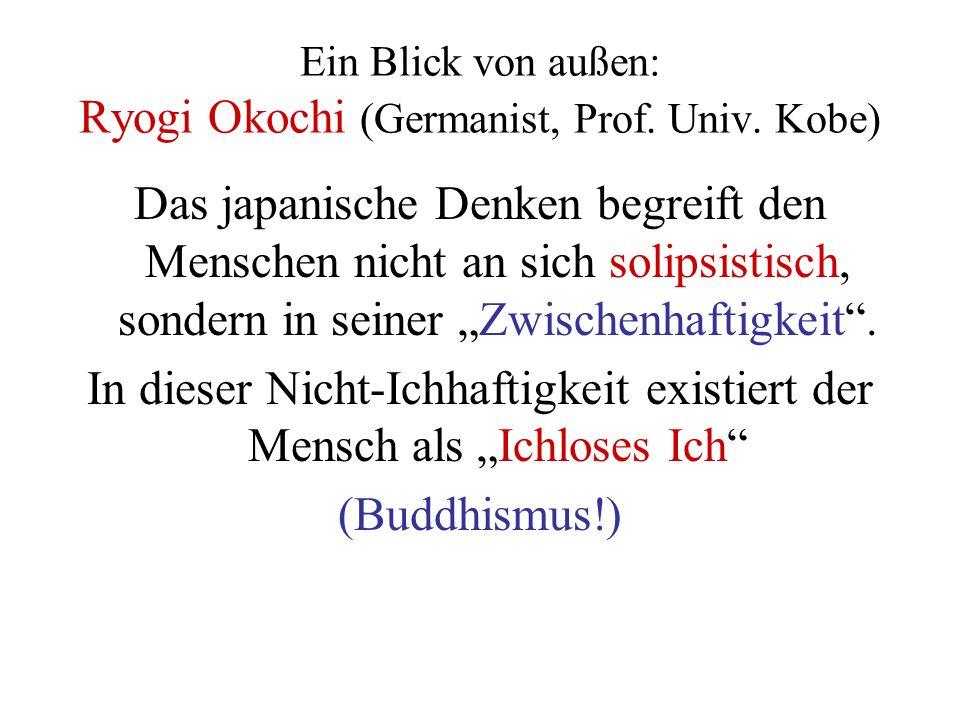 Ein Blick von außen: Ryogi Okochi (Germanist, Prof. Univ. Kobe) Das japanische Denken begreift den Menschen nicht an sich solipsistisch, sondern in se