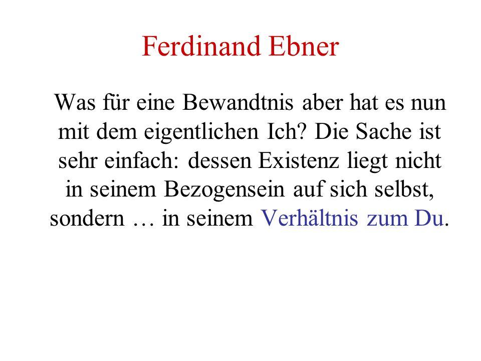 Ferdinand Ebner Was für eine Bewandtnis aber hat es nun mit dem eigentlichen Ich? Die Sache ist sehr einfach: dessen Existenz liegt nicht in seinem Be
