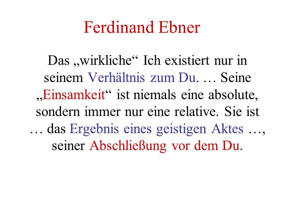 """Ferdinand Ebner Das """"wirkliche"""" Ich existiert nur in seinem Verhältnis zum Du. … Seine """"Einsamkeit"""" ist niemals eine absolute, sondern immer nur eine"""
