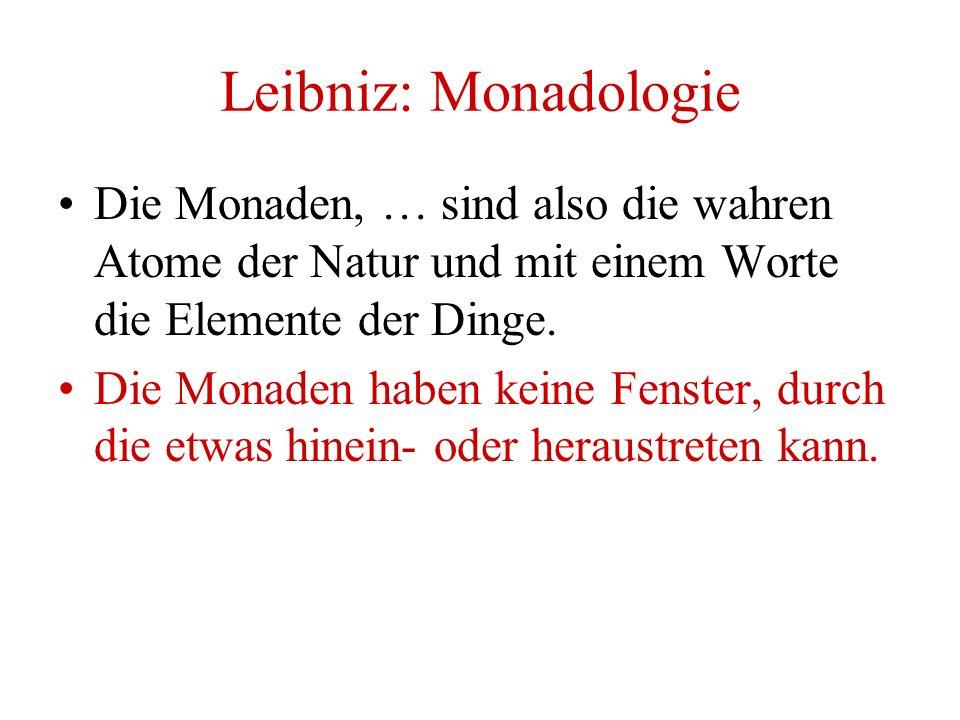 Leibniz: Monadologie Die Monaden, … sind also die wahren Atome der Natur und mit einem Worte die Elemente der Dinge. Die Monaden haben keine Fenster,