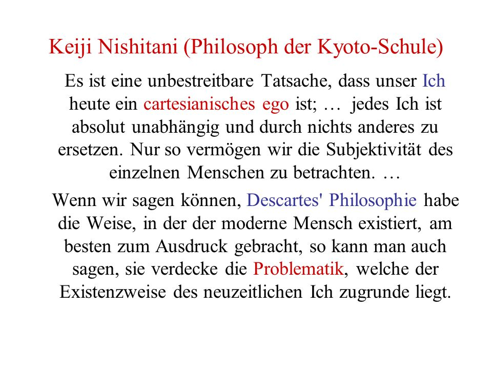 Keiji Nishitani (Philosoph der Kyoto-Schule) Es ist eine unbestreitbare Tatsache, dass unser Ich heute ein cartesianisches ego ist; … jedes Ich ist absolut unabhängig und durch nichts anderes zu ersetzen.