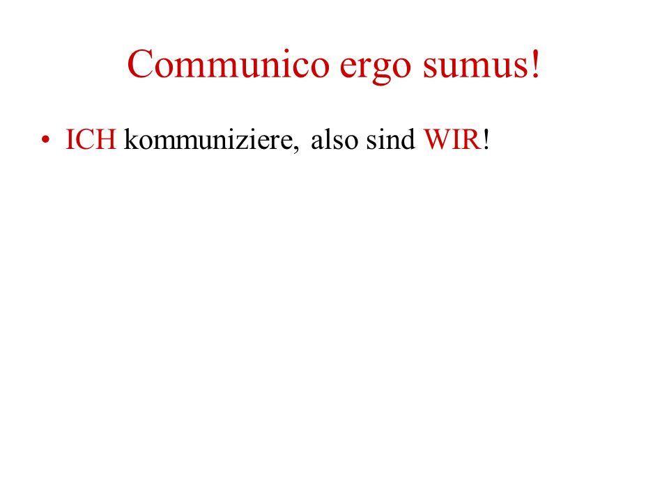 Communico ergo sumus! ICH kommuniziere, also sind WIR!