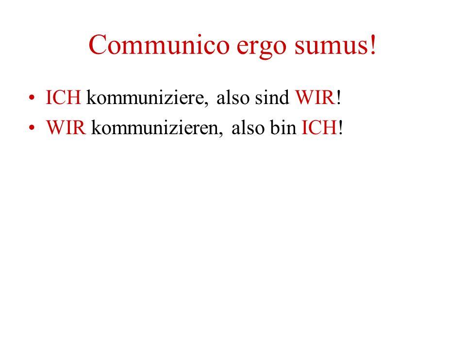 Communico ergo sumus! ICH kommuniziere, also sind WIR! WIR kommunizieren, also bin ICH!