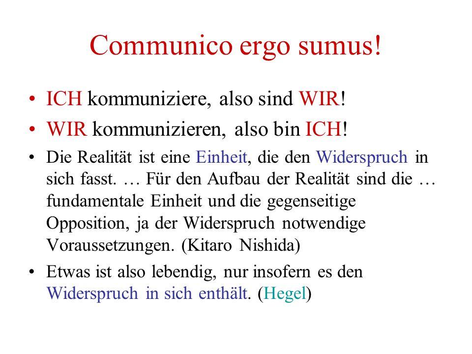 Communico ergo sumus! ICH kommuniziere, also sind WIR! WIR kommunizieren, also bin ICH! Die Realität ist eine Einheit, die den Widerspruch in sich fas