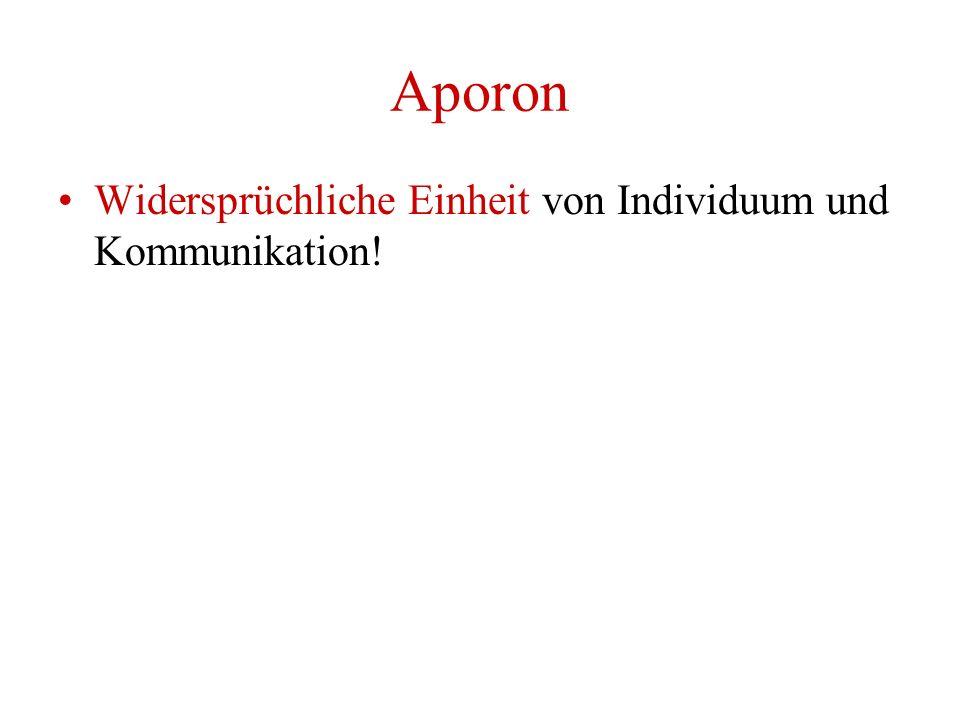 Aporon Widersprüchliche Einheit von Individuum und Kommunikation!