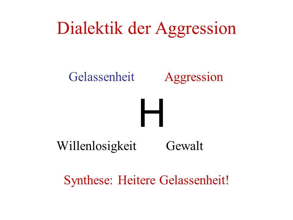 Dialektik der Aggression Gelassenheit Aggression H Willenlosigkeit Gewalt Synthese: Heitere Gelassenheit!