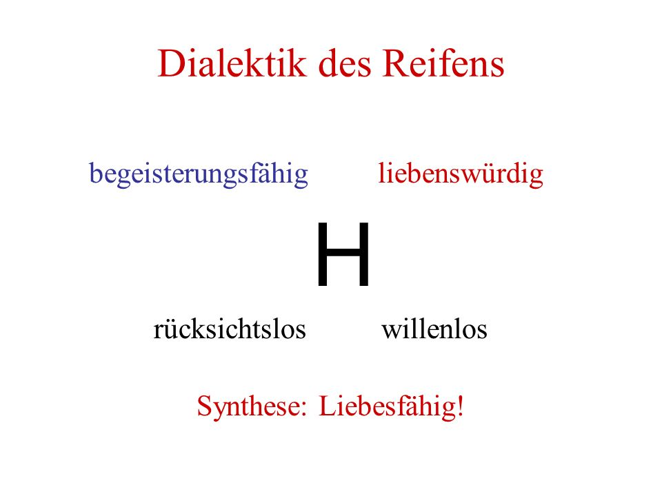 Dialektik des Reifens begeisterungsfähig liebenswürdig H rücksichtslos willenlos Synthese: Liebesfähig!