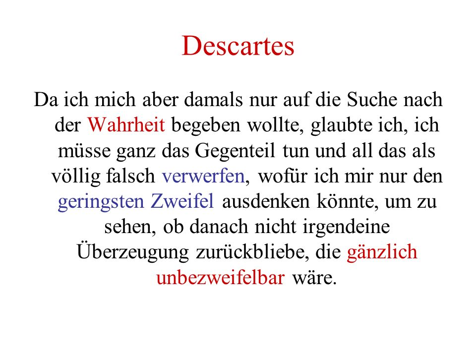 Descartes Da ich mich aber damals nur auf die Suche nach der Wahrheit begeben wollte, glaubte ich, ich müsse ganz das Gegenteil tun und all das als vö
