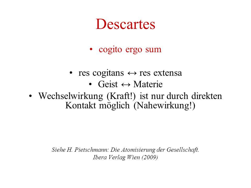 Descartes cogito ergo sum res cogitans ↔ res extensa Geist ↔ Materie Wechselwirkung (Kraft!) ist nur durch direkten Kontakt möglich (Nahewirkung!) Siehe H.