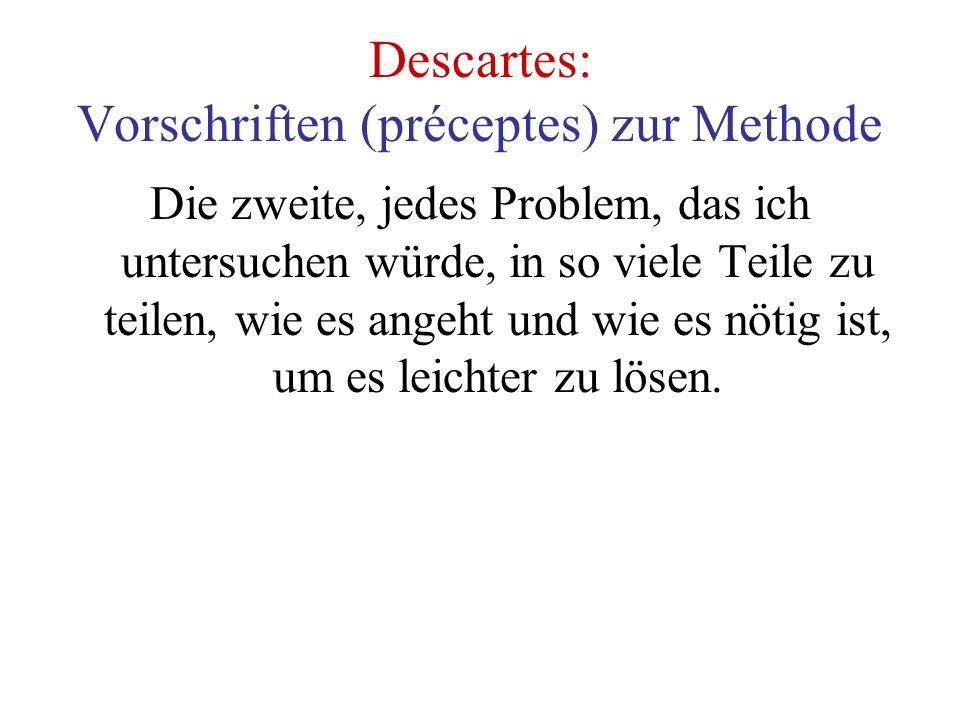 Descartes: Vorschriften (préceptes) zur Methode Die zweite, jedes Problem, das ich untersuchen würde, in so viele Teile zu teilen, wie es angeht und wie es nötig ist, um es leichter zu lösen.