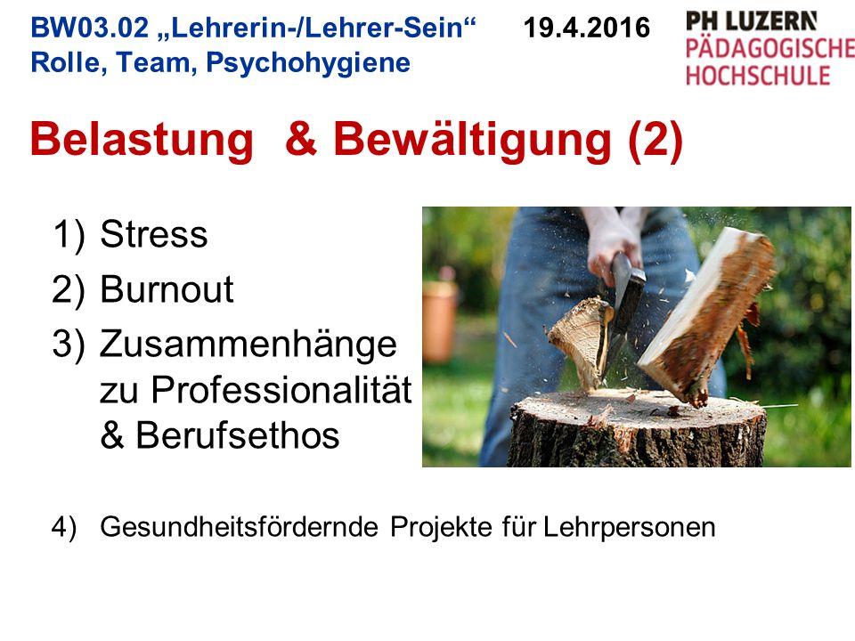 """Belastung & Bewältigung (2) BW03.02 """"Lehrerin-/Lehrer-Sein 19.4.2016 Rolle, Team, Psychohygiene 1)Stress 2)Burnout 3)Zusammenhänge zu Professionalität & Berufsethos 4)Gesundheitsfördernde Projekte für Lehrpersonen"""