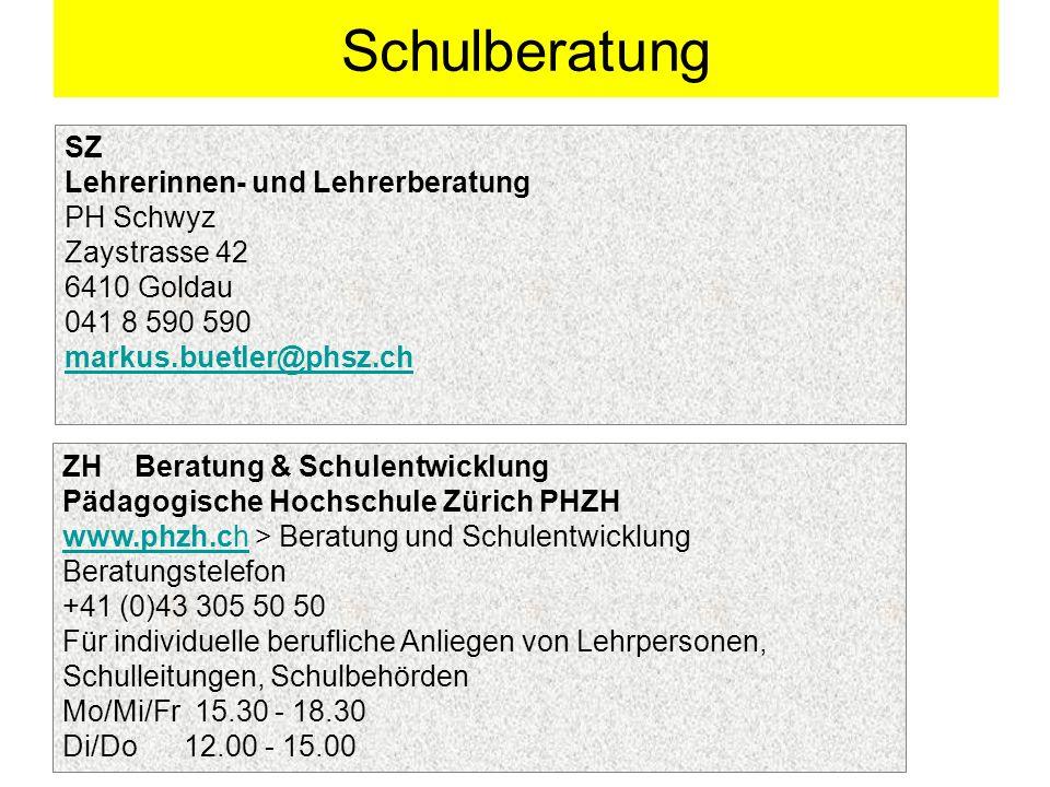 Schulberatung SZ Lehrerinnen- und Lehrerberatung PH Schwyz Zaystrasse 42 6410 Goldau 041 8 590 590 markus.buetler@phsz.ch ZH Beratung & Schulentwicklung Pädagogische Hochschule Zürich PHZH www.phzh.chwww.phzh.ch > Beratung und Schulentwicklung Beratungstelefon +41 (0)43 305 50 50 Für individuelle berufliche Anliegen von Lehrpersonen, Schulleitungen, Schulbehörden Mo/Mi/Fr 15.30 - 18.30 Di/Do 12.00 - 15.00