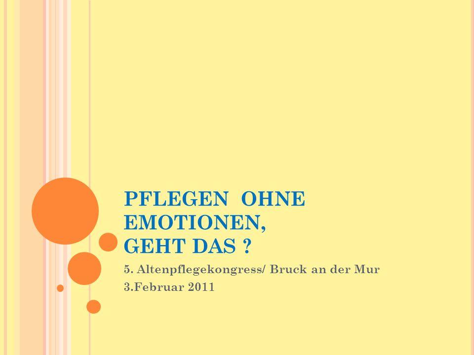 PFLEGEN OHNE EMOTIONEN, GEHT DAS ? 5. Altenpflegekongress/ Bruck an der Mur 3.Februar 2011