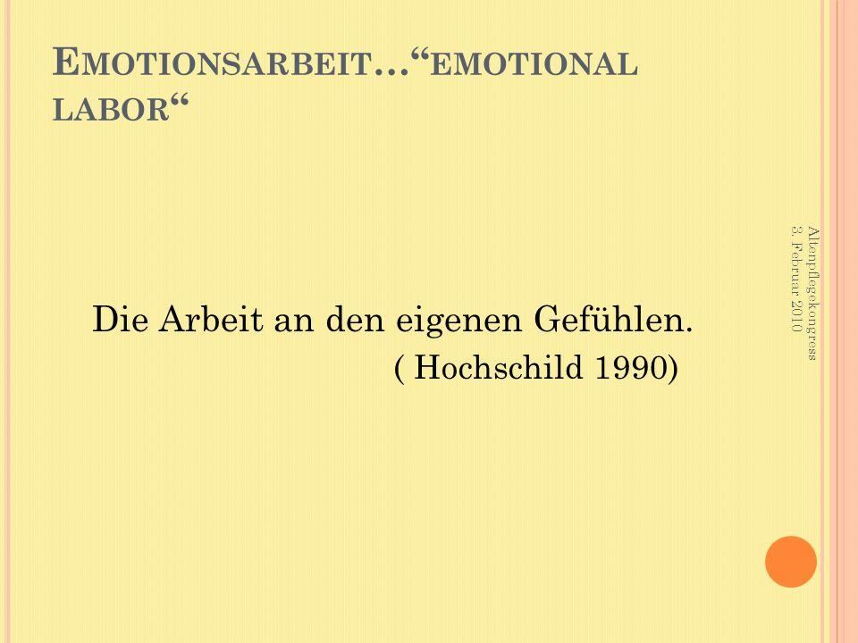 """E MOTIONSARBEIT …"""" EMOTIONAL LABOR """" Die Arbeit an den eigenen Gefühlen. ( Hochschild 1990) Altenpflegekongress 3. Februar 2010"""