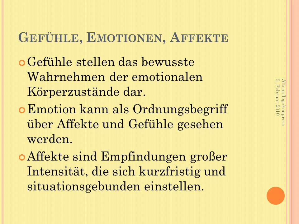 G EFÜHLE, E MOTIONEN, A FFEKTE Gefühle stellen das bewusste Wahrnehmen der emotionalen Körperzustände dar. Emotion kann als Ordnungsbegriff über Affek
