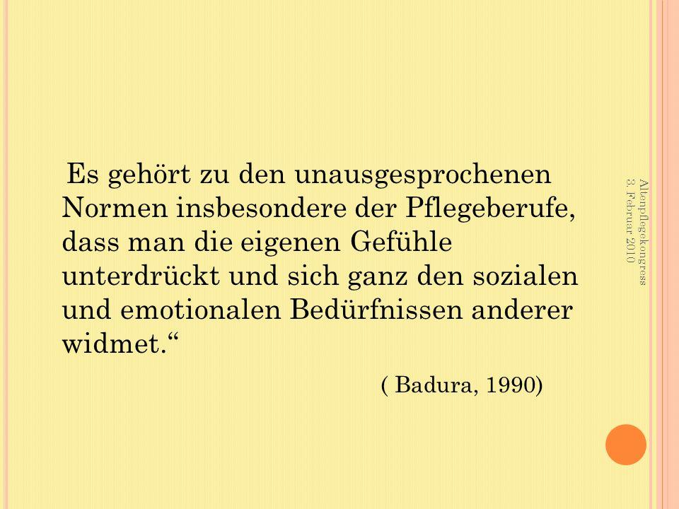 Es gehört zu den unausgesprochenen Normen insbesondere der Pflegeberufe, dass man die eigenen Gefühle unterdrückt und sich ganz den sozialen und emotionalen Bedürfnissen anderer widmet. ( Badura, 1990) Altenpflegekongress 3.