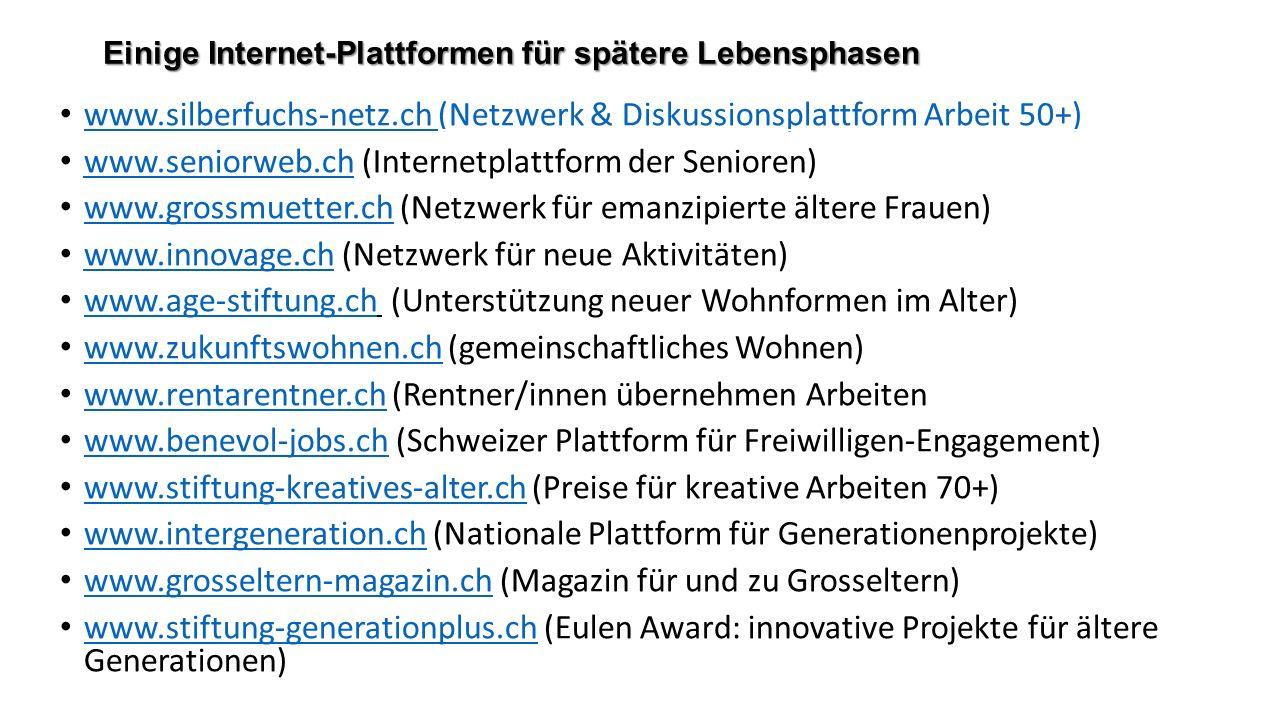 Einige Internet-Plattformen für spätere Lebensphasen www.silberfuchs-netz.ch (Netzwerk & Diskussionsplattform Arbeit 50+) www.silberfuchs-netz.ch (Netzwerk & Diskussionsplattform Arbeit 50+) www.seniorweb.ch (Internetplattform der Senioren) www.seniorweb.ch www.grossmuetter.ch (Netzwerk für emanzipierte ältere Frauen) www.grossmuetter.ch www.innovage.ch (Netzwerk für neue Aktivitäten) www.innovage.ch www.age-stiftung.ch (Unterstützung neuer Wohnformen im Alter) www.age-stiftung.ch www.zukunftswohnen.ch (gemeinschaftliches Wohnen) www.zukunftswohnen.ch www.rentarentner.ch (Rentner/innen übernehmen Arbeiten www.rentarentner.ch www.benevol-jobs.ch (Schweizer Plattform für Freiwilligen-Engagement) www.benevol-jobs.ch www.stiftung-kreatives-alter.ch (Preise für kreative Arbeiten 70+) www.stiftung-kreatives-alter.ch www.intergeneration.ch (Nationale Plattform für Generationenprojekte) www.intergeneration.ch www.grosseltern-magazin.ch (Magazin für und zu Grosseltern) www.grosseltern-magazin.ch www.stiftung-generationplus.ch (Eulen Award: innovative Projekte für ältere Generationen) www.stiftung-generationplus.ch