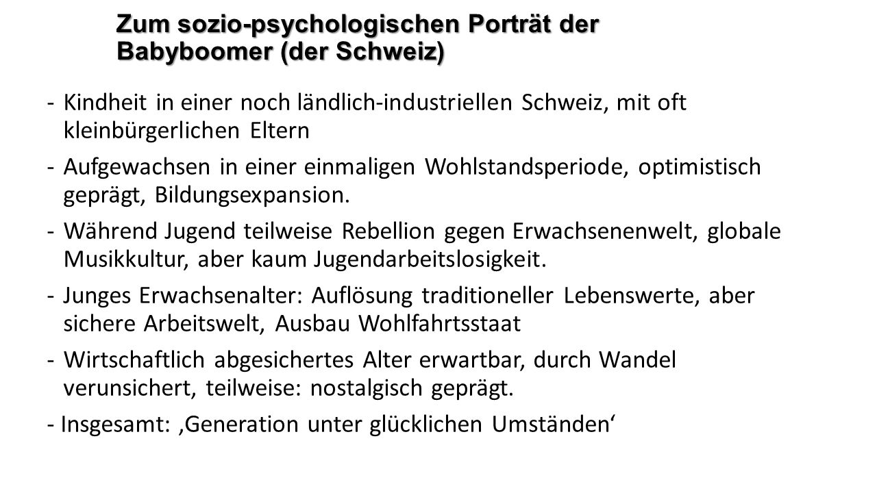 Zum sozio-psychologischen Porträt der Babyboomer (der Schweiz) -Kindheit in einer noch ländlich-industriellen Schweiz, mit oft kleinbürgerlichen Eltern -Aufgewachsen in einer einmaligen Wohlstandsperiode, optimistisch geprägt, Bildungsexpansion.