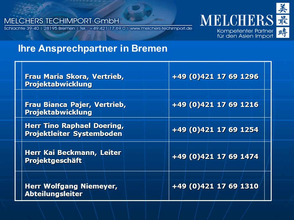 Frau Maria Skora, Vertrieb, Projektabwicklung +49 (0)421 17 69 1296 Frau Bianca Pajer, Vertrieb, Projektabwicklung +49 (0)421 17 69 1216 Herr Tino Raphael Doering, Projektleiter Systemboden +49 (0)421 17 69 1254 Herr Kai Beckmann, Leiter Projektgeschäft +49 (0)421 17 69 1474 Herr Wolfgang Niemeyer, Abteilungsleiter +49 (0)421 17 69 1310 Ihre Ansprechpartner in Bremen