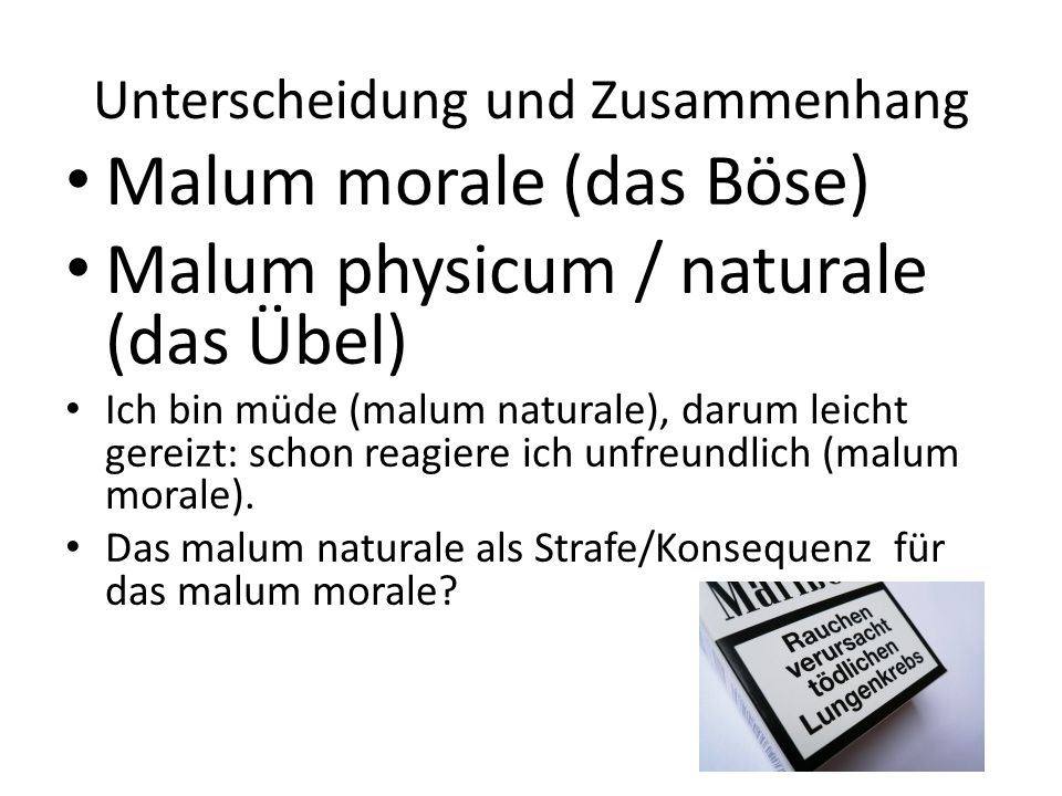 Unterscheidung und Zusammenhang Malum morale (das Böse) Malum physicum / naturale (das Übel) Ich bin müde (malum naturale), darum leicht gereizt: schon reagiere ich unfreundlich (malum morale).