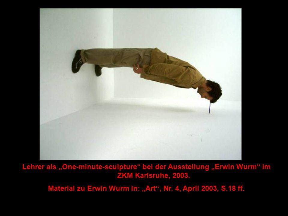 "Lehrer als ""One-minute-sculpture"" bei der Ausstellung ""Erwin Wurm"" im ZKM Karlsruhe, 2003. Material zu Erwin Wurm in: ""Art"", Nr. 4, April 2003, S.18 f"