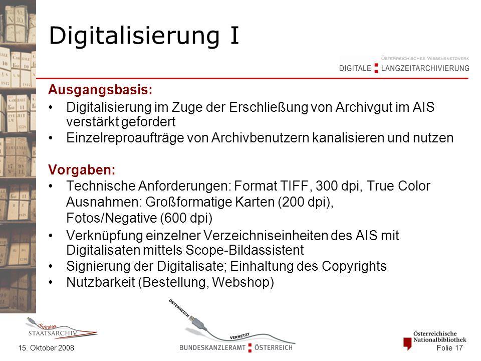 15. Oktober 2008 Folie 17 Digitalisierung I Ausgangsbasis: Digitalisierung im Zuge der Erschließung von Archivgut im AIS verstärkt gefordert Einzelrep