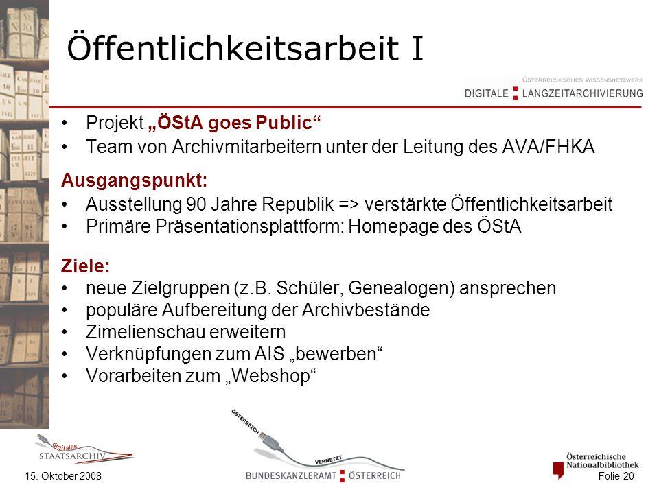 """15. Oktober 2008 Folie 20 Öffentlichkeitsarbeit I Projekt """"ÖStA goes Public"""" Team von Archivmitarbeitern unter der Leitung des AVA/FHKA Ausgangspunkt:"""
