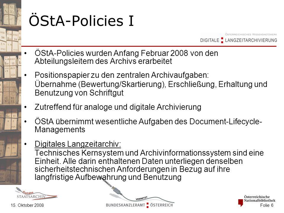 15. Oktober 2008 Folie 6 ÖStA-Policies I ÖStA-Policies wurden Anfang Februar 2008 von den Abteilungsleitern des Archivs erarbeitet Positionspapier zu