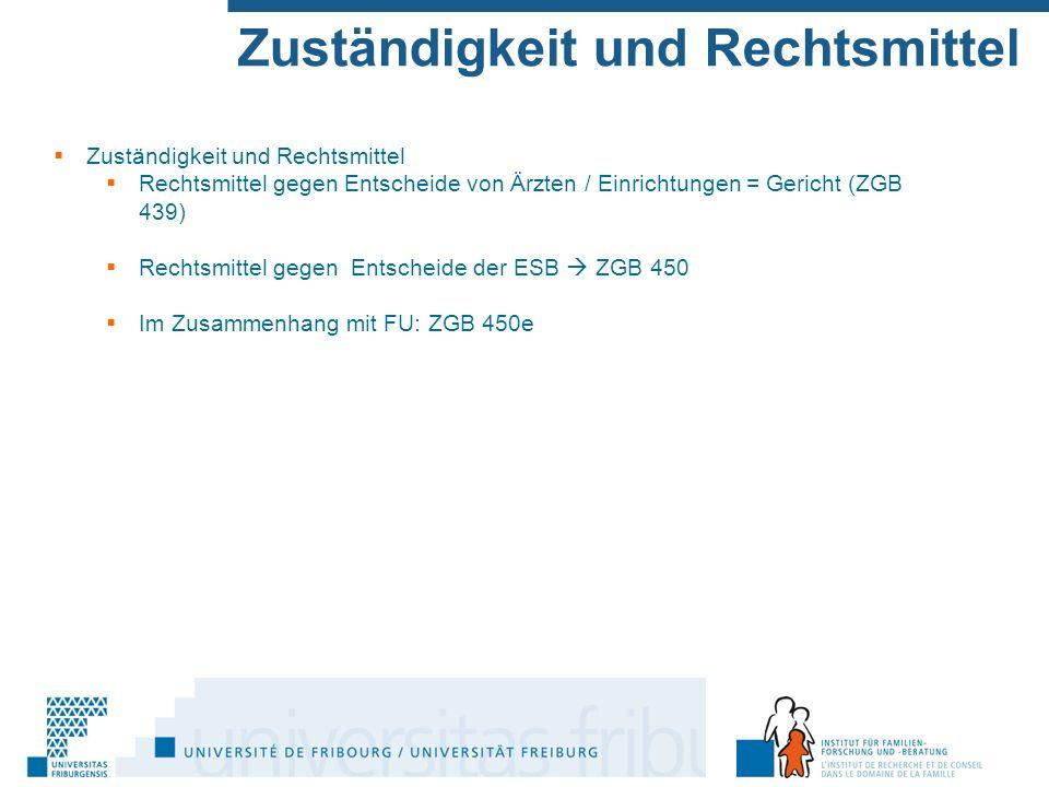 Zuständigkeit und Rechtsmittel  Zuständigkeit und Rechtsmittel  Rechtsmittel gegen Entscheide von Ärzten / Einrichtungen = Gericht (ZGB 439)  Rechtsmittel gegen Entscheide der ESB  ZGB 450  Im Zusammenhang mit FU: ZGB 450e