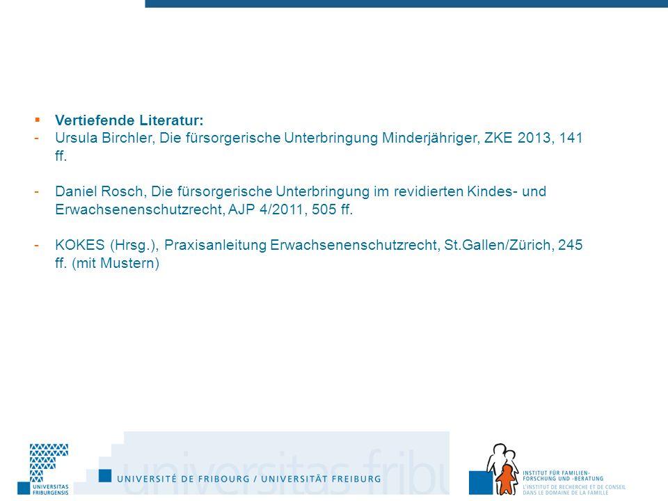  Vertiefende Literatur: -Ursula Birchler, Die fürsorgerische Unterbringung Minderjähriger, ZKE 2013, 141 ff.