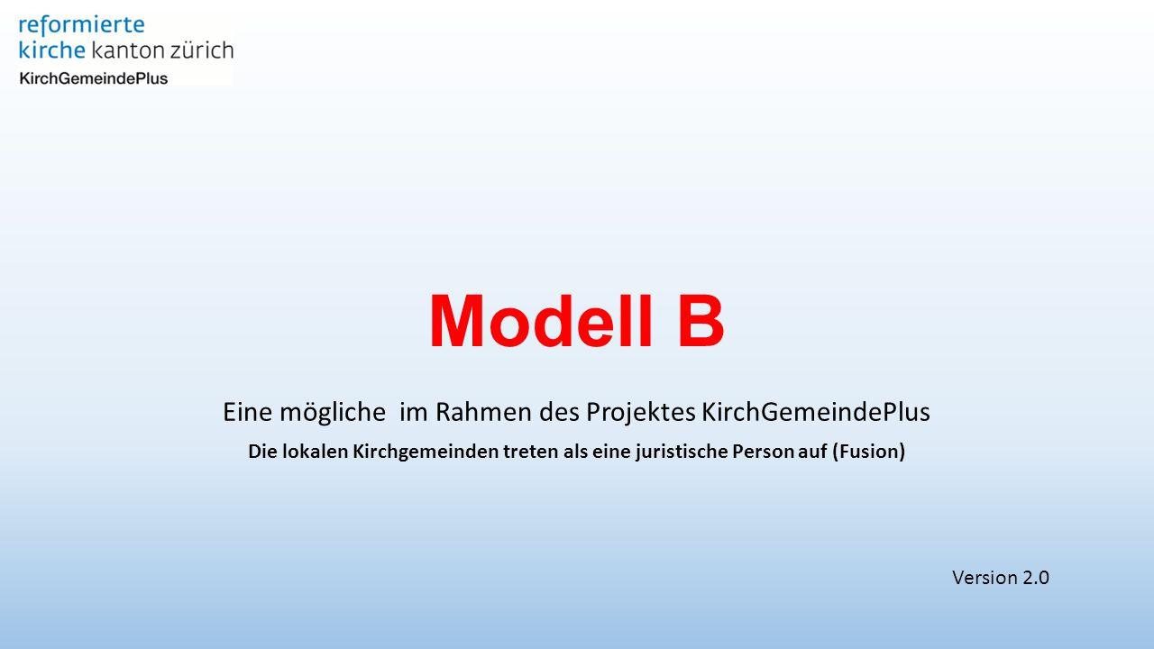 Modell B Eine mögliche im Rahmen des Projektes KirchGemeindePlus Die lokalen Kirchgemeinden treten als eine juristische Person auf (Fusion) Version 2.0