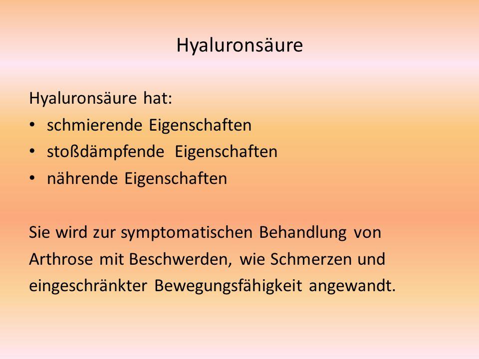 Hyaluronsäure Hyaluronsäure hat: schmierende Eigenschaften stoßdämpfende Eigenschaften nährende Eigenschaften Sie wird zur symptomatischen Behandlung von Arthrose mit Beschwerden, wie Schmerzen und eingeschränkter Bewegungsfähigkeit angewandt.