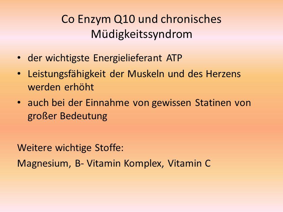Co Enzym Q10 und chronisches Müdigkeitssyndrom der wichtigste Energielieferant ATP Leistungsfähigkeit der Muskeln und des Herzens werden erhöht auch bei der Einnahme von gewissen Statinen von großer Bedeutung Weitere wichtige Stoffe: Magnesium, B- Vitamin Komplex, Vitamin C