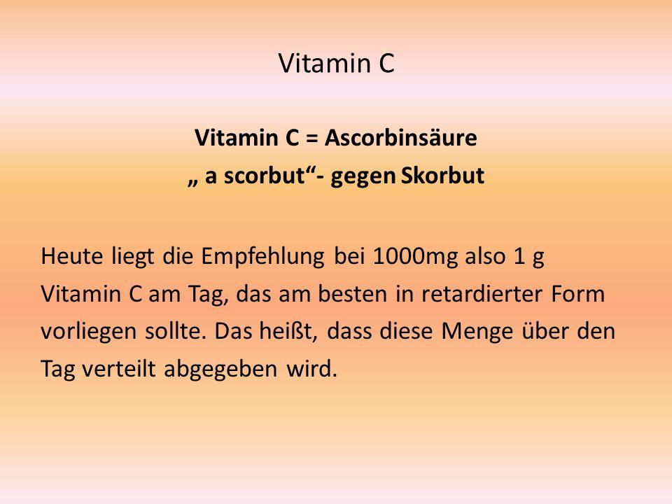 """Vitamin C Vitamin C = Ascorbinsäure """" a scorbut - gegen Skorbut Heute liegt die Empfehlung bei 1000mg also 1 g Vitamin C am Tag, das am besten in retardierter Form vorliegen sollte."""