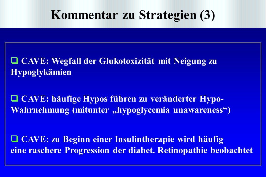 Kommentar zu Strategien (3)  CAVE: Wegfall der Glukotoxizität mit Neigung zu Hypoglykämien  CAVE: zu Beginn einer Insulintherapie wird häufig eine raschere Progression der diabet.