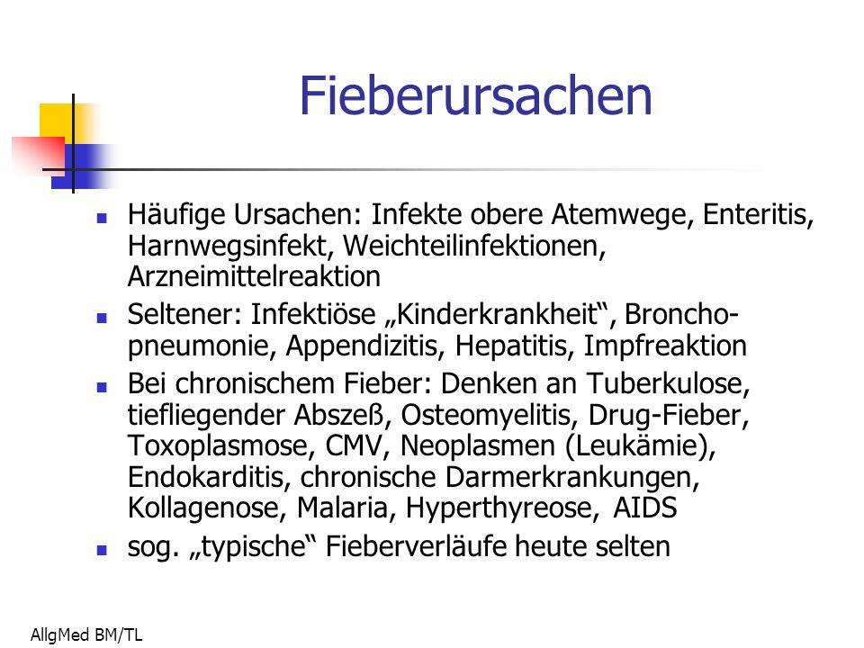 """AllgMed BM/TL Fieberursachen Häufige Ursachen: Infekte obere Atemwege, Enteritis, Harnwegsinfekt, Weichteilinfektionen, Arzneimittelreaktion Seltener: Infektiöse """"Kinderkrankheit , Broncho- pneumonie, Appendizitis, Hepatitis, Impfreaktion Bei chronischem Fieber: Denken an Tuberkulose, tiefliegender Abszeß, Osteomyelitis, Drug-Fieber, Toxoplasmose, CMV, Neoplasmen (Leukämie), Endokarditis, chronische Darmerkrankungen, Kollagenose, Malaria, Hyperthyreose, AIDS sog."""