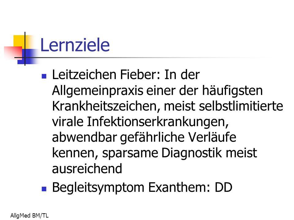 AllgMed BM/TL Lernziele Leitzeichen Fieber: In der Allgemeinpraxis einer der häufigsten Krankheitszeichen, meist selbstlimitierte virale Infektionserkrankungen, abwendbar gefährliche Verläufe kennen, sparsame Diagnostik meist ausreichend Begleitsymptom Exanthem: DD