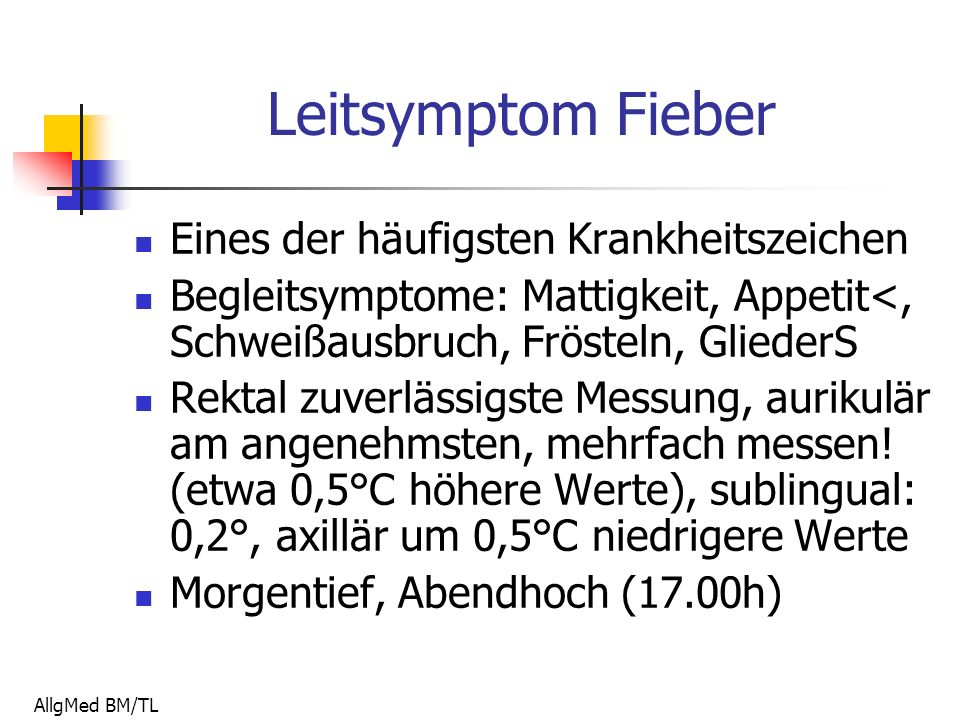 AllgMed BM/TL Leitsymptom Fieber Eines der häufigsten Krankheitszeichen Begleitsymptome: Mattigkeit, Appetit<, Schweißausbruch, Frösteln, GliederS Rektal zuverlässigste Messung, aurikulär am angenehmsten, mehrfach messen.