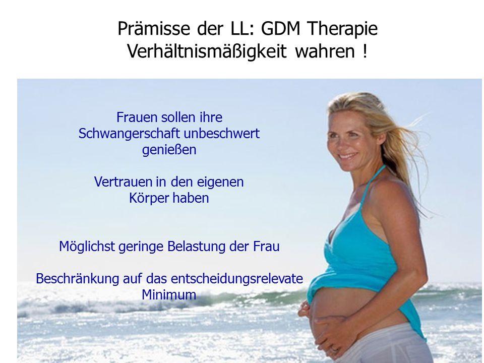 Frauen sollen ihre Schwangerschaft unbeschwert genießen Vertrauen in den eigenen Körper haben Möglichst geringe Belastung der Frau Beschränkung auf das entscheidungsrelevate Minimum Prämisse der LL: GDM Therapie Verhältnismäßigkeit wahren !