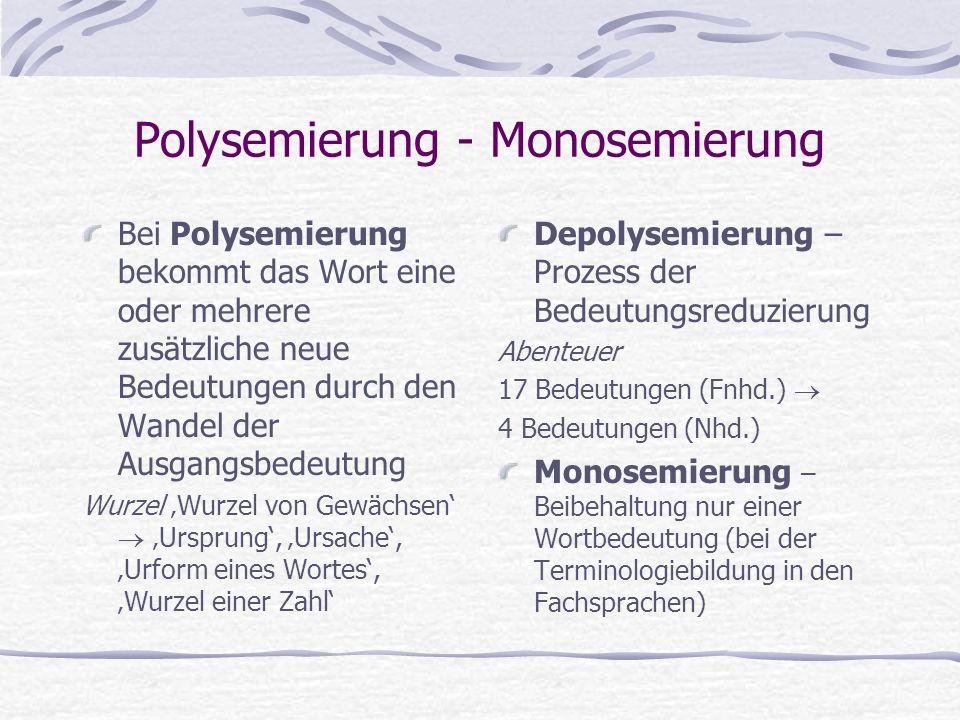 Polysemierung - Monosemierung Bei Polysemierung bekommt das Wort eine oder mehrere zusätzliche neue Bedeutungen durch den Wandel der Ausgangsbedeutung Wurzel 'Wurzel von Gewächsen'  'Ursprung', 'Ursache', 'Urform eines Wortes', 'Wurzel einer Zahl' Depolysemierung – Prozess der Bedeutungsreduzierung Abenteuer 17 Bedeutungen (Fnhd.)  4 Bedeutungen (Nhd.) Monosemierung – Beibehaltung nur einer Wortbedeutung (bei der Terminologiebildung in den Fachsprachen)