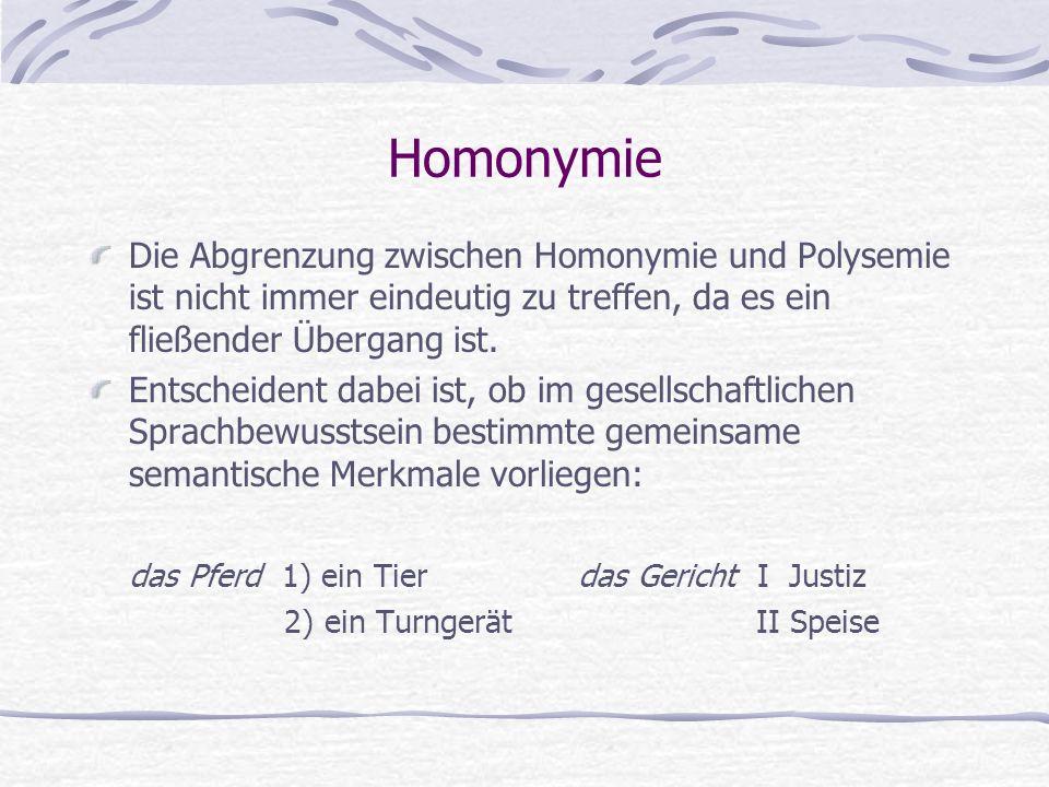 Homonymie Die Abgrenzung zwischen Homonymie und Polysemie ist nicht immer eindeutig zu treffen, da es ein fließender Übergang ist.