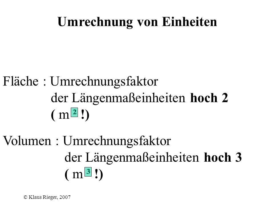 © Klaus Rieger, 2007 Umrechnung von Einheiten Länge : 1 km = 1 km² = 1 km³ = Fläche : Volumen : 1 · 10³ m = dm = cm 1 · 10 6 m² = dm² = cm² 1 · 10 9 m³ = dm³ = cm³ · 10³ · 10 6 · 10 9 1 · 10 4 1 · 10 8 · 10 1 · 10² · 10³ 1 · 10 12 · 10 1 1 · 10 5 · 10² 1 · 10 10 · 10³ 1 · 10 15